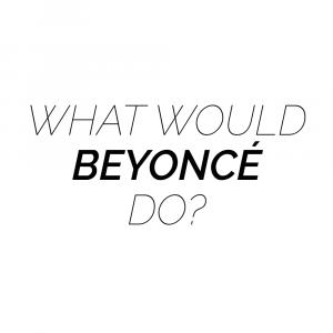 What would Beyoncé do?